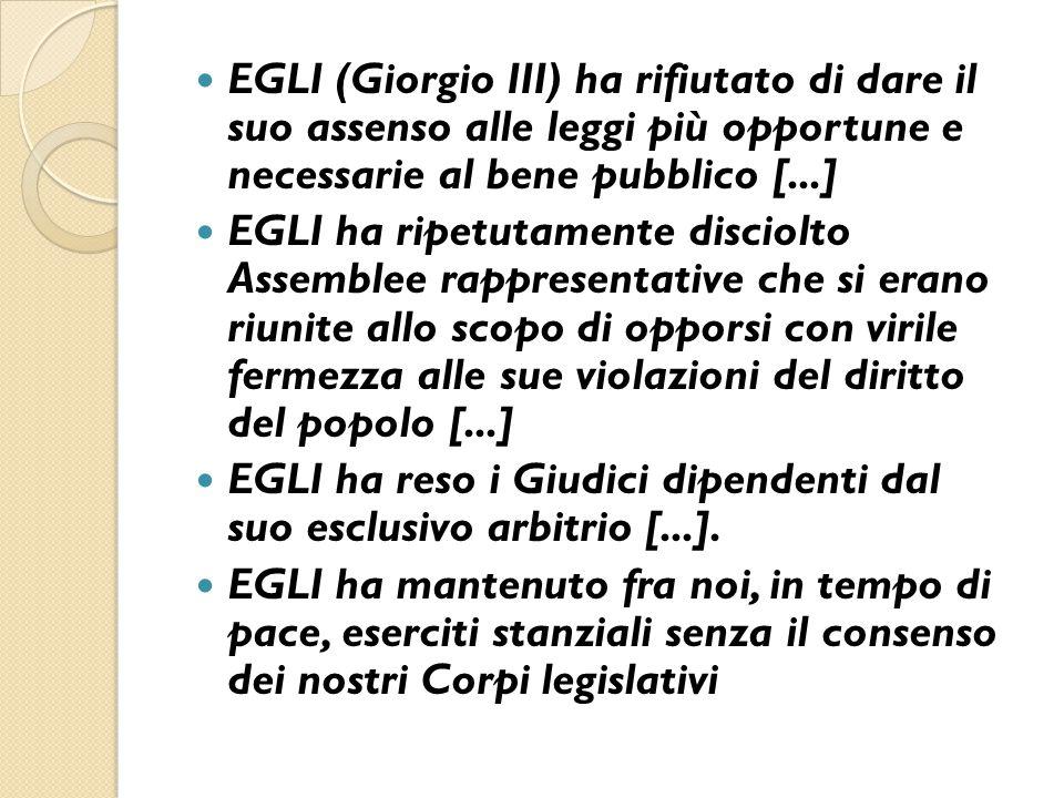 EGLI (Giorgio III) ha rifiutato di dare il suo assenso alle leggi più opportune e necessarie al bene pubblico [...]